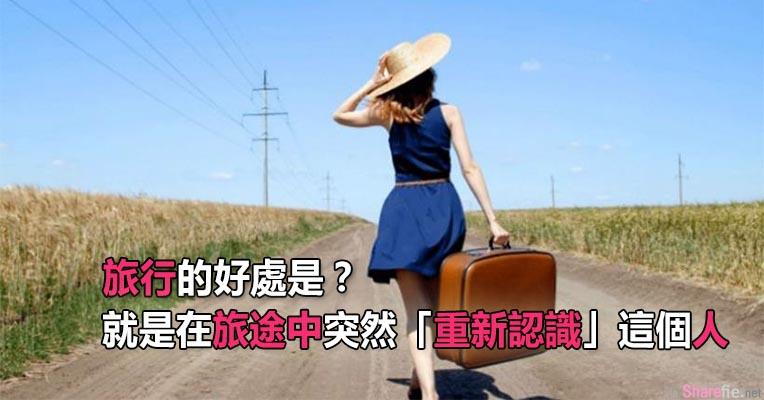 旅行的好处是?不是放松自己也不是po多少风景照,而是在旅途中,突然「重新认识」这个人